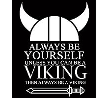 ALWAYS BE YOURSELF UNLESS YOU CAN BE A VIKING THEN ALWAYS BE A VIKING Photographic Print