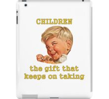 Children: The Gift That Keeps On Taking iPad Case/Skin