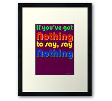 If You've Got Nothing To Say, Say Nothing Framed Print