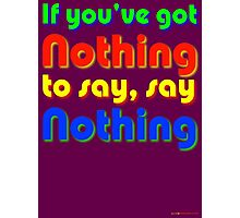 If You've Got Nothing To Say, Say Nothing Photographic Print