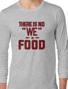 There is no we in food Long Sleeve T-Shirt
