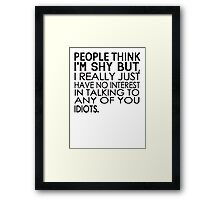 People think I'm shy but I just have no interest in talking to any of you idiots Framed Print