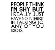 People think I'm shy but I just have no interest in talking to any of you idiots Photographic Print