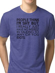 People think I'm shy but I just have no interest in talking to any of you idiots Tri-blend T-Shirt