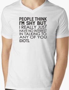People think I'm shy but I just have no interest in talking to any of you idiots Mens V-Neck T-Shirt