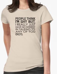 People think I'm shy but I just have no interest in talking to any of you idiots Womens Fitted T-Shirt
