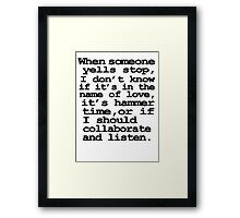 When someone yells stop, I don't know whether it's in the name of love, if it's hammer time, or if I should collaborate and listen Framed Print