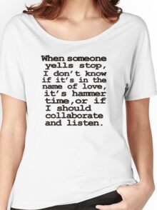 When someone yells stop, I don't know whether it's in the name of love, if it's hammer time, or if I should collaborate and listen Women's Relaxed Fit T-Shirt