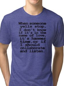 When someone yells stop, I don't know whether it's in the name of love, if it's hammer time, or if I should collaborate and listen Tri-blend T-Shirt