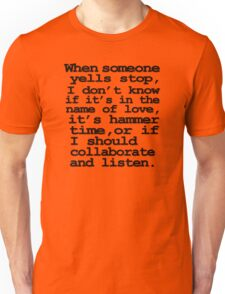 When someone yells stop, I don't know whether it's in the name of love, if it's hammer time, or if I should collaborate and listen Unisex T-Shirt
