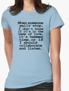 When someone yells stop, I don't know whether it's in the name of love, if it's hammer time, or if I should collaborate and listen Womens Fitted T-Shirt