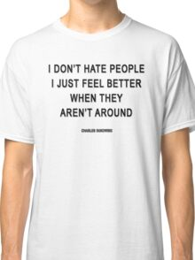 Charles Bukowski — 'I don't hate people. I just feel better when they aren't around.' Classic T-Shirt