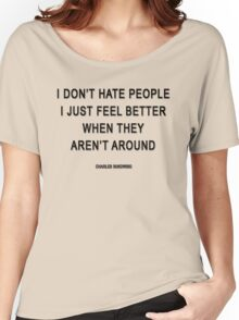 Charles Bukowski — 'I don't hate people. I just feel better when they aren't around.' Women's Relaxed Fit T-Shirt