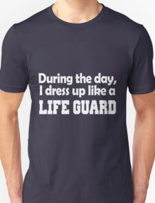during the day i dress up like a LIFE GUARD T-Shirt