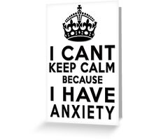 I can't keep calm because I have anxiety Greeting Card