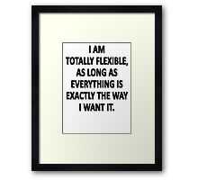 As Long As Everything Is Exactly The Way That I Want It, I Am Totally Flexible.  Framed Print