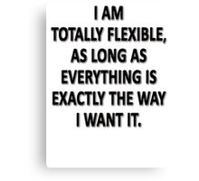 As Long As Everything Is Exactly The Way That I Want It, I Am Totally Flexible.  Canvas Print
