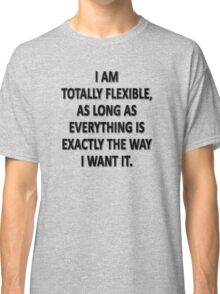 As Long As Everything Is Exactly The Way That I Want It, I Am Totally Flexible.  Classic T-Shirt