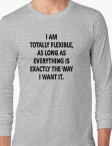 As Long As Everything Is Exactly The Way That I Want It, I Am Totally Flexible.  Long Sleeve T-Shirt
