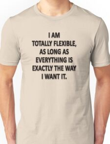 As Long As Everything Is Exactly The Way That I Want It, I Am Totally Flexible.  Unisex T-Shirt