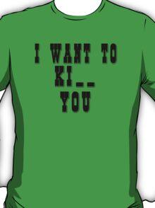 I want to Ki_ _ you T-Shirt