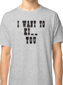 I want to Ki_ _ you Classic T-Shirt