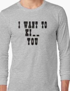 I want to Ki_ _ you Long Sleeve T-Shirt