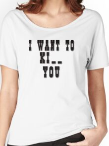 I want to Ki_ _ you Women's Relaxed Fit T-Shirt
