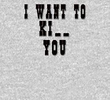 I want to Ki_ _ you Unisex T-Shirt