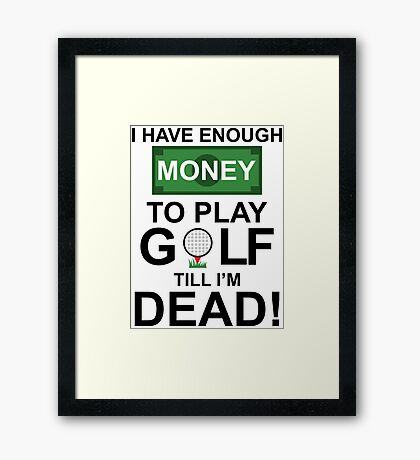I HAVE ENOUGH MONEY TO PLAY GOLF TILL I'M DEAD Framed Print