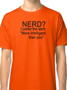 Nerd? I prefer the term more intelligent than you Classic T-Shirt