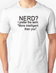 Nerd? I prefer the term more intelligent than you Unisex T-Shirt
