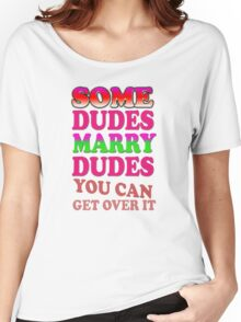 Some dudes marry dudes you can get over it Women's Relaxed Fit T-Shirt