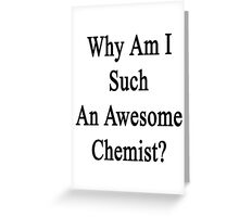 Why Am I Such An Awesome Chemist?  Greeting Card