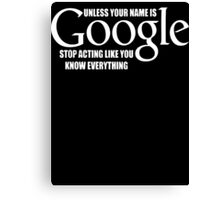 Unless Your Name Is Google Stop Acting Like Know Everything  Canvas Print