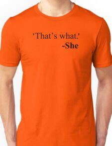"""""""That's what."""" - She Unisex T-Shirt"""