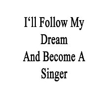 I'll Follow My Dream And Become A Singer  Photographic Print
