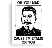 Oh you mad cuz i'm Stalin on you Canvas Print