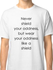 Never shield your oddness, but wear your oddness like a shield Classic T-Shirt