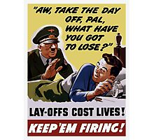 Lay-Offs Cost Lives! Keep 'Em Firing! Photographic Print