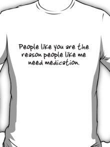 People like you are the reason people like me need medication. T-Shirt