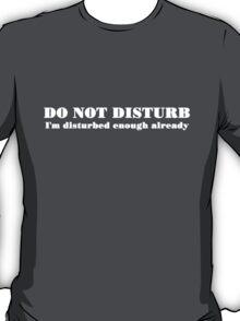 DO NOT DISTURB I'm disturbed enough already T-Shirt