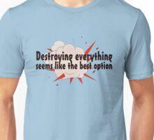 Destroying everything seems like the best option Unisex T-Shirt