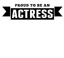 Proud To Be An Actress by GiftIdea