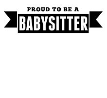 Proud To Be A Babysitter by GiftIdea