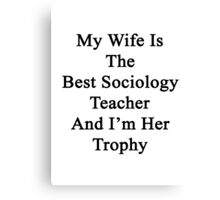 My Wife Is The Best Sociology Teacher And I'm Her Trophy  Canvas Print