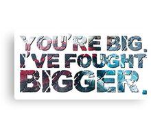 You're Big. I've Fought Bigger. Canvas Print