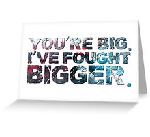 You're Big. I've Fought Bigger. Greeting Card