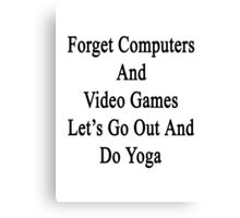 Forget Computers And Video Games Let's Go Out And Do Yoga  Canvas Print