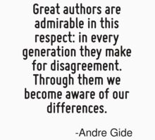 Great authors are admirable in this respect: in every generation they make for disagreement. Through them we become aware of our differences. by Quotr